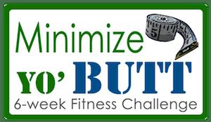 Minimize Yo Butt: 6 week fitness challenge
